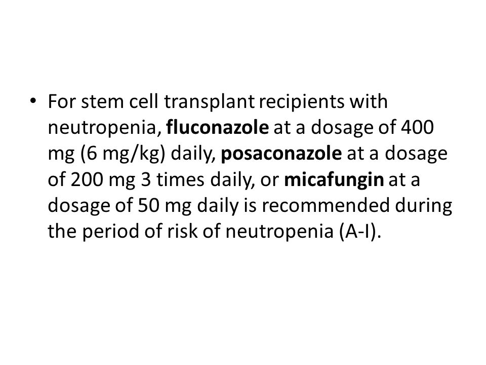 For stem cell transplant recipients with neutropenia, fluconazole at a dosage of 400 mg (6 mg/kg) daily, posaconazole at a dosage of 200 mg 3 times daily, or micafungin at a dosage of 50 mg daily is recommended during the period of risk of neutropenia (A-I).