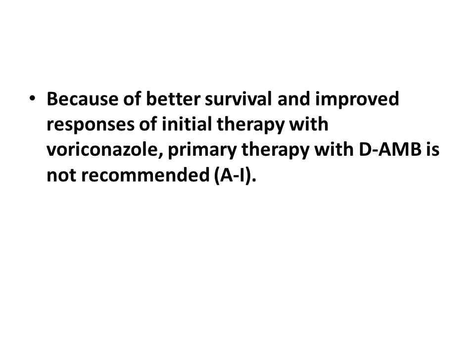 Because of better survival and improved responses of initial therapy with voriconazole, primary therapy with D-AMB is not recommended (A-I).