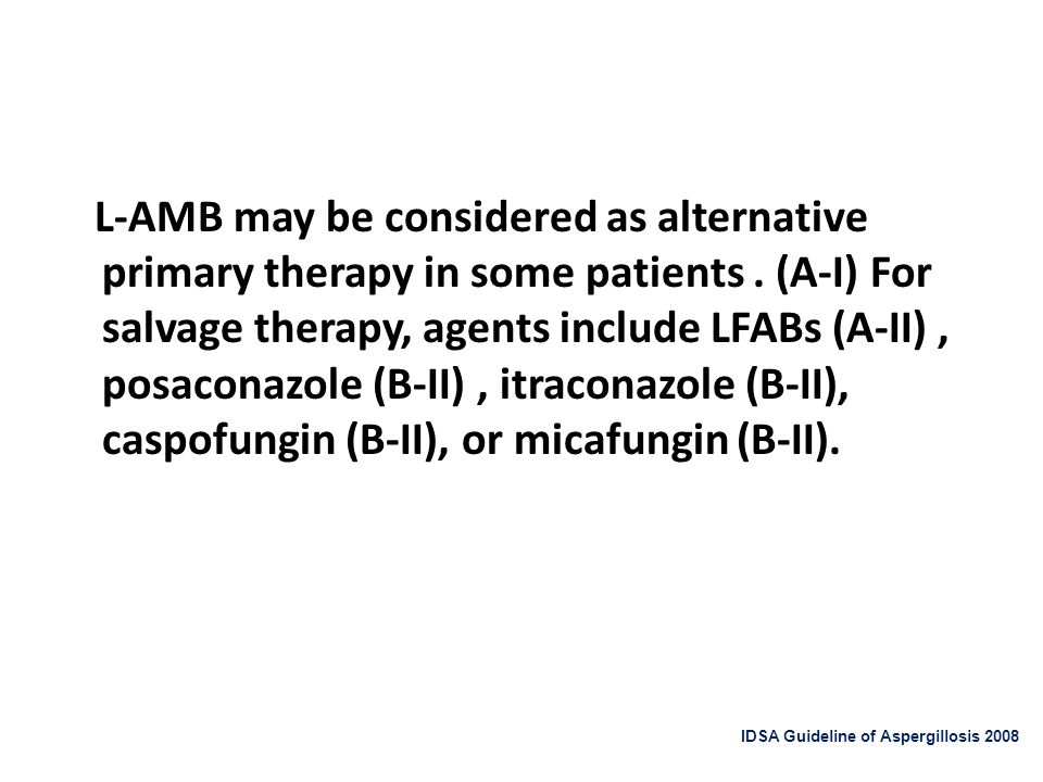 L-AMB may be considered as alternative primary therapy in some patients . (A-I) For salvage therapy, agents include LFABs (A-II) , posaconazole (B-II) , itraconazole (B-II), caspofungin (B-II), or micafungin (B-II).