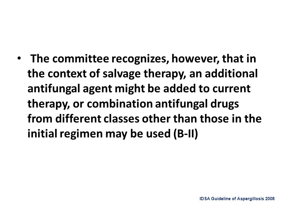The committee recognizes, however, that in the context of salvage therapy, an additional antifungal agent might be added to current therapy, or combination antifungal drugs from different classes other than those in the initial regimen may be used (B-II)