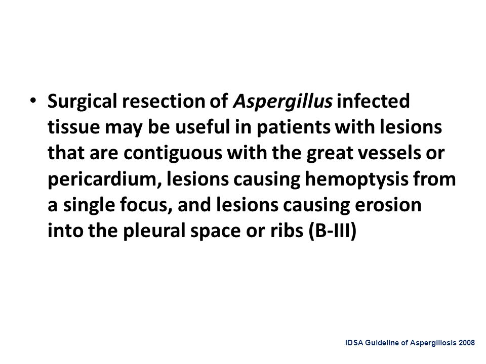 Surgical resection of Aspergillus infected tissue may be useful in patients with lesions that are contiguous with the great vessels or pericardium, lesions causing hemoptysis from a single focus, and lesions causing erosion into the pleural space or ribs (B-III)