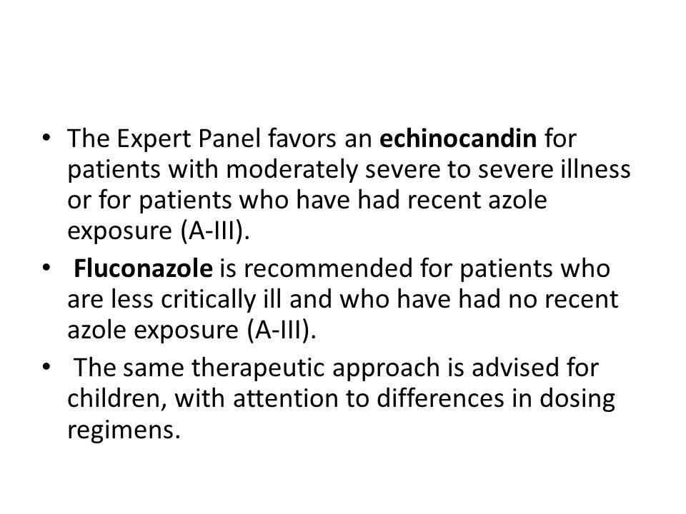 The Expert Panel favors an echinocandin for patients with moderately severe to severe illness or for patients who have had recent azole exposure (A-III).