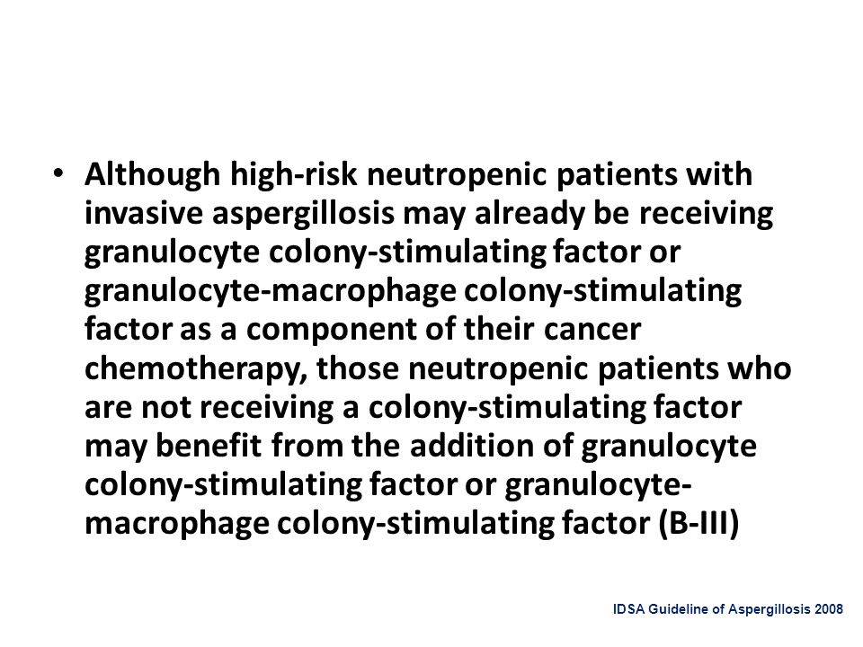 Although high-risk neutropenic patients with invasive aspergillosis may already be receiving granulocyte colony-stimulating factor or granulocyte-macrophage colony-stimulating factor as a component of their cancer chemotherapy, those neutropenic patients who are not receiving a colony-stimulating factor may benefit from the addition of granulocyte colony-stimulating factor or granulocyte-macrophage colony-stimulating factor (B-III)