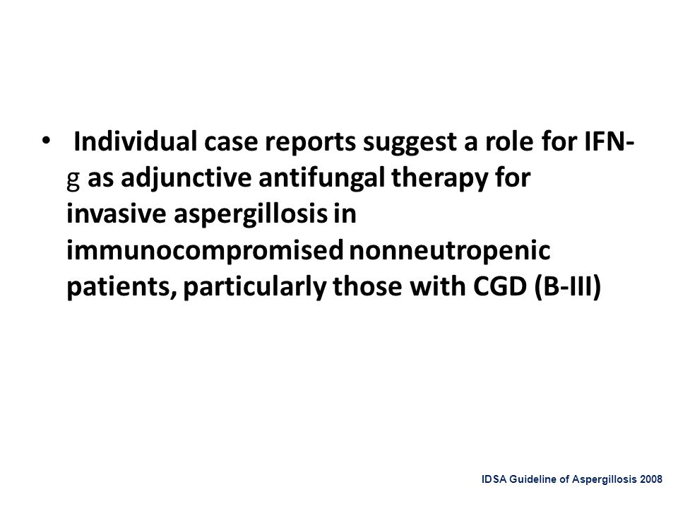 Individual case reports suggest a role for IFN-g as adjunctive antifungal therapy for invasive aspergillosis in immunocompromised nonneutropenic patients, particularly those with CGD (B-III)