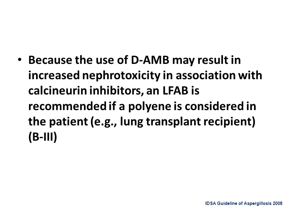 Because the use of D-AMB may result in increased nephrotoxicity in association with calcineurin inhibitors, an LFAB is recommended if a polyene is considered in the patient (e.g., lung transplant recipient) (B-III)