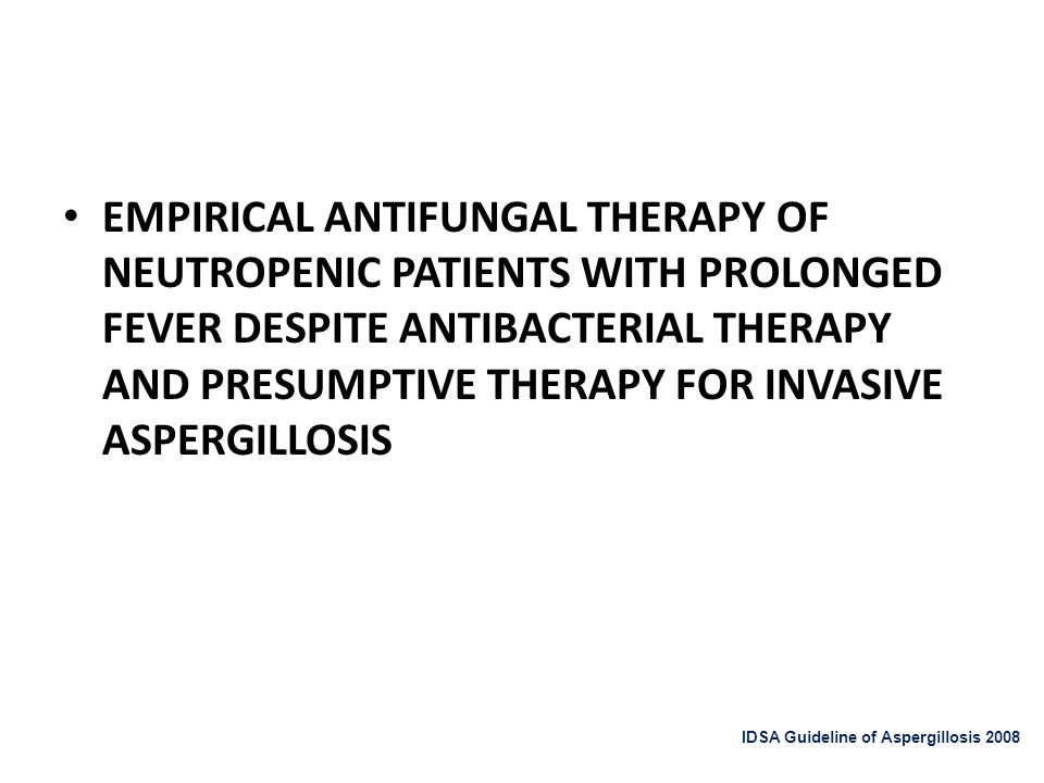 EMPIRICAL ANTIFUNGAL THERAPY OF NEUTROPENIC PATIENTS WITH PROLONGED FEVER DESPITE ANTIBACTERIAL THERAPY AND PRESUMPTIVE THERAPY FOR INVASIVE ASPERGILLOSIS