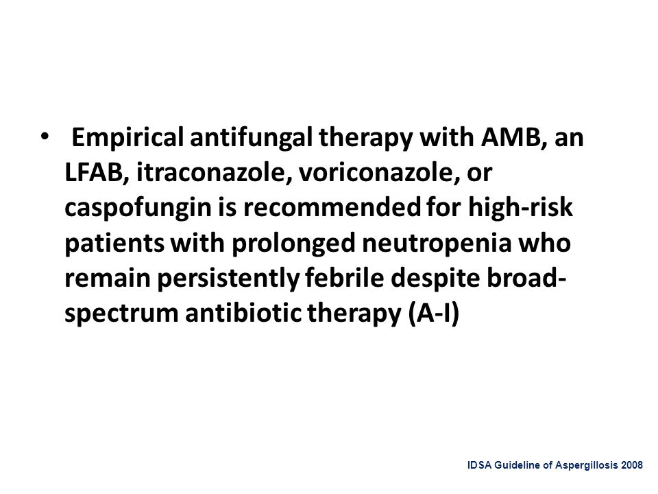 Empirical antifungal therapy with AMB, an LFAB, itraconazole, voriconazole, or caspofungin is recommended for high-risk patients with prolonged neutropenia who remain persistently febrile despite broad-spectrum antibiotic therapy (A-I)