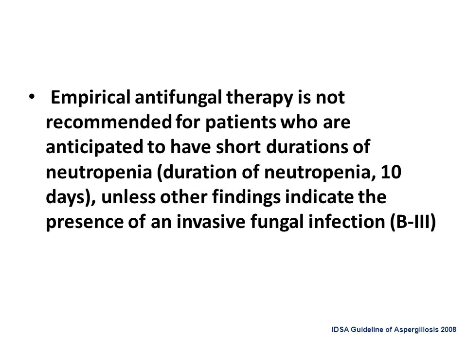 Empirical antifungal therapy is not recommended for patients who are anticipated to have short durations of neutropenia (duration of neutropenia, 10 days), unless other findings indicate the presence of an invasive fungal infection (B-III)