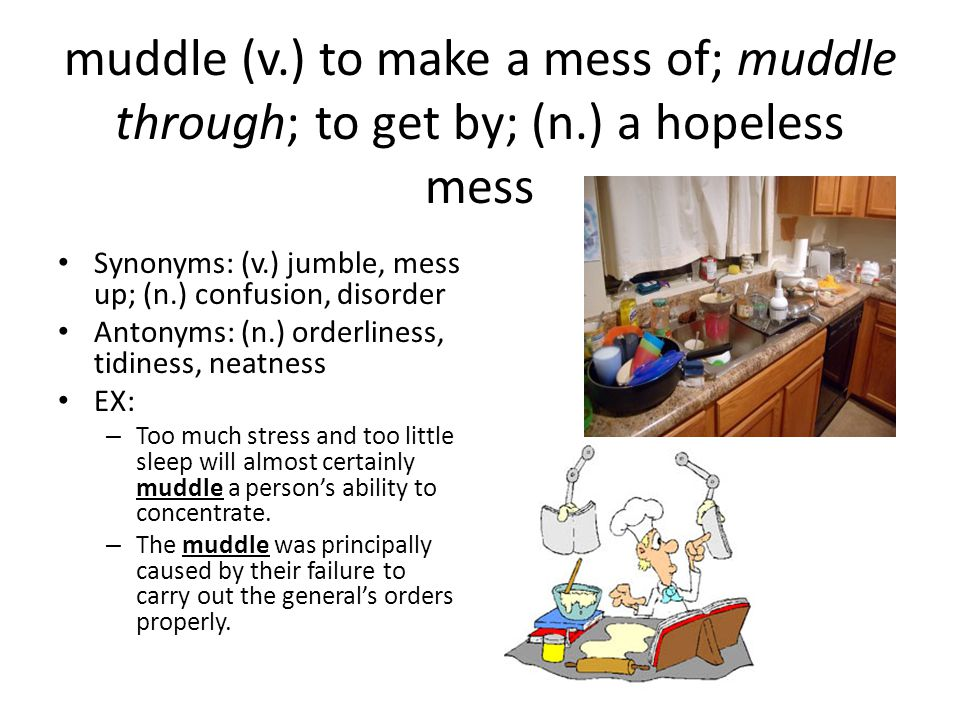 muddle (v. ) to make a mess of; muddle through; to get by; (n