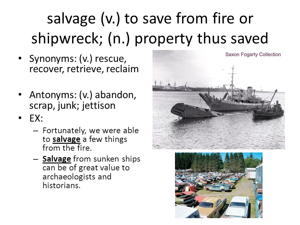 salvage (v.) to save from fire or shipwreck; (n.) property thus saved