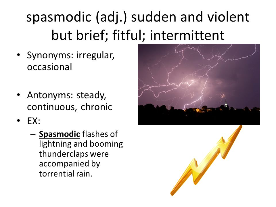 spasmodic (adj.) sudden and violent but brief; fitful; intermittent
