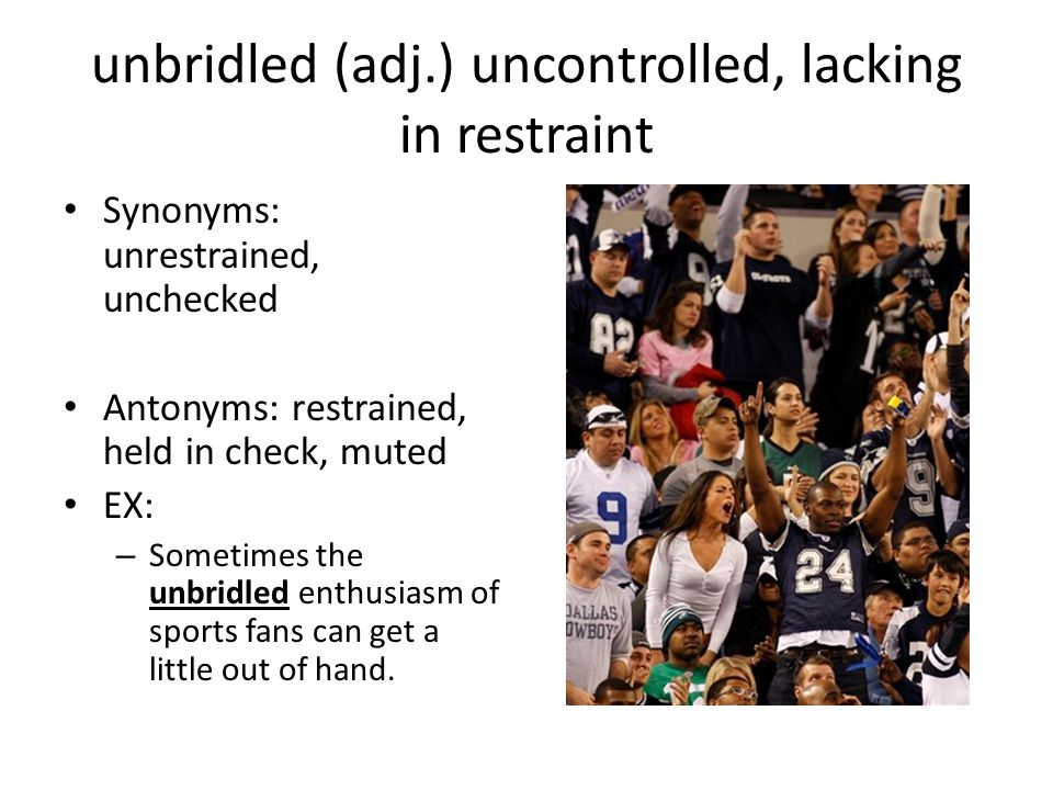 unbridled (adj.) uncontrolled, lacking in restraint