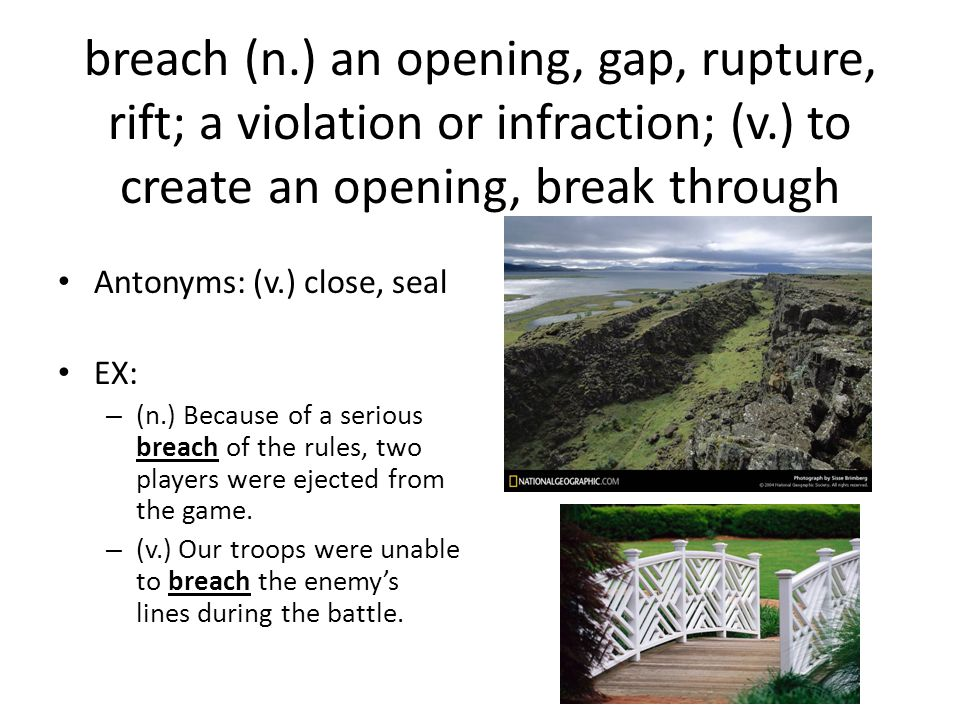 breach (n.) an opening, gap, rupture, rift; a violation or infraction; (v.) to create an opening, break through