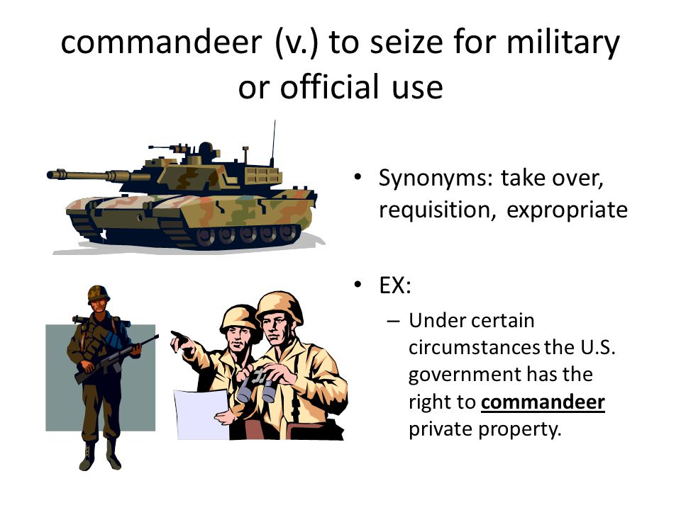 commandeer (v.) to seize for military or official use