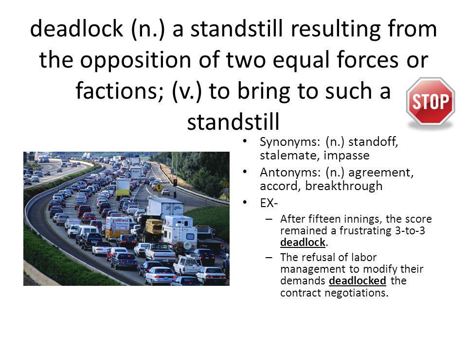 deadlock (n.) a standstill resulting from the opposition of two equal forces or factions; (v.) to bring to such a standstill