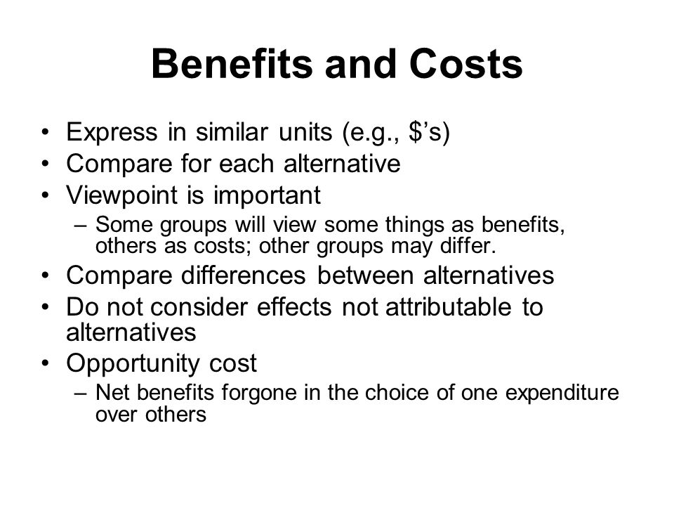 Benefits and Costs Express in similar units (e.g., $'s)