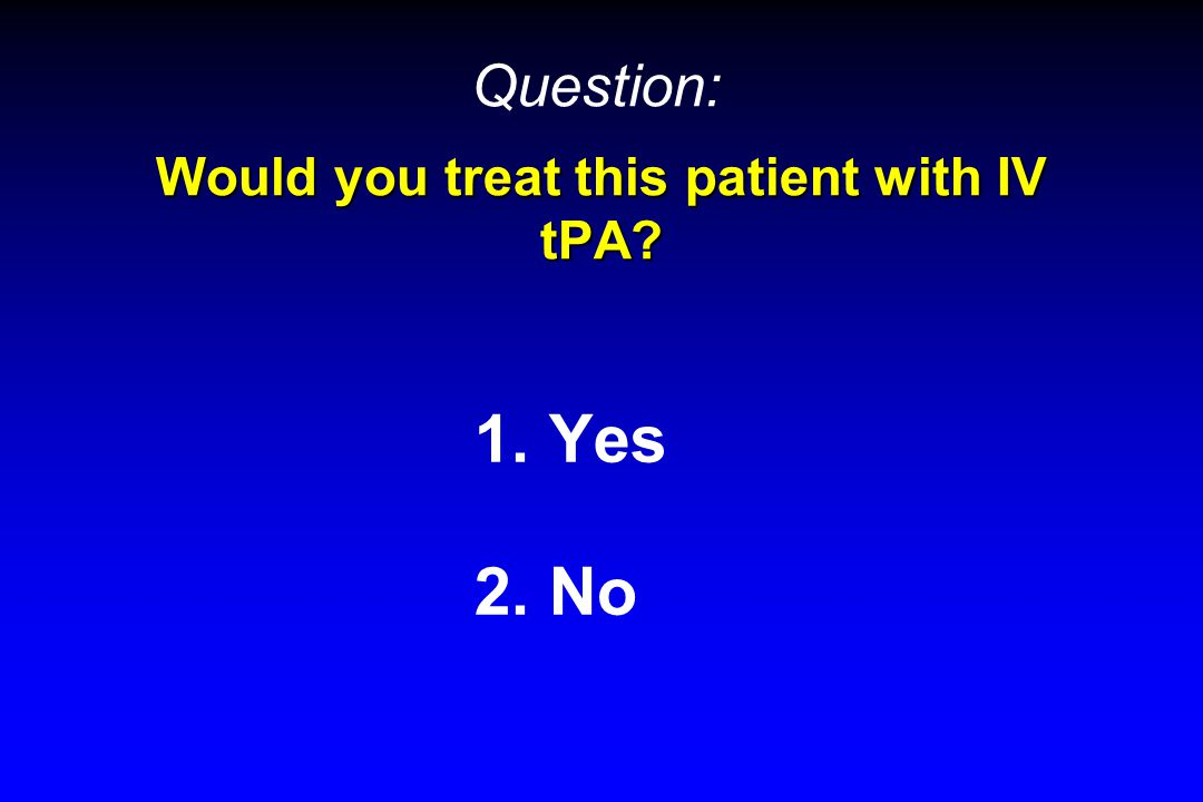 Would you treat this patient with IV tPA