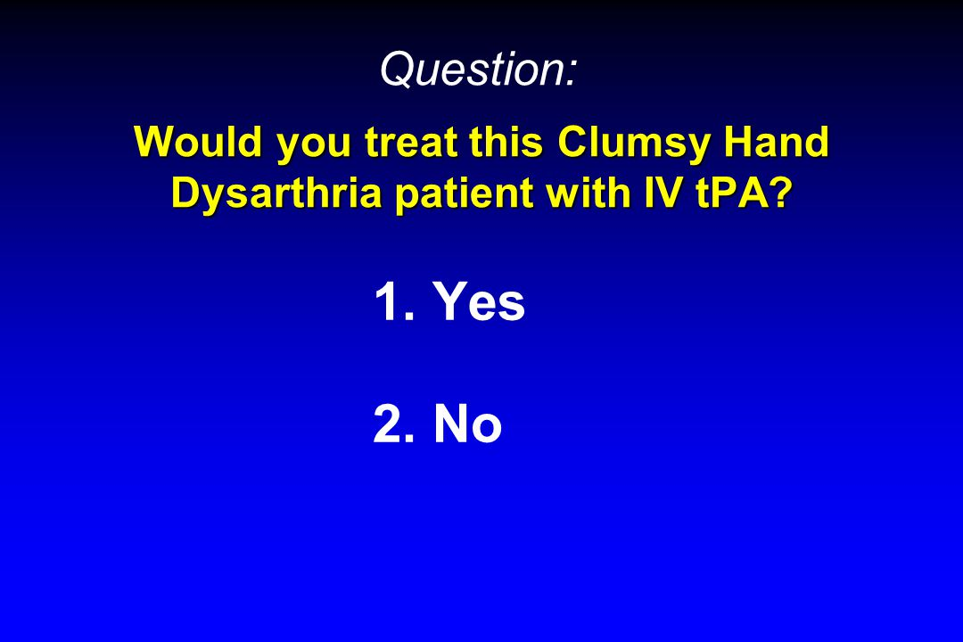 Would you treat this Clumsy Hand Dysarthria patient with IV tPA