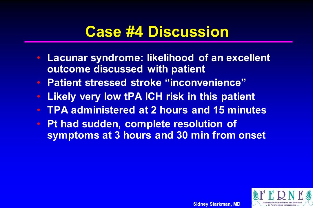 Case #4 Discussion Lacunar syndrome: likelihood of an excellent outcome discussed with patient. Patient stressed stroke inconvenience