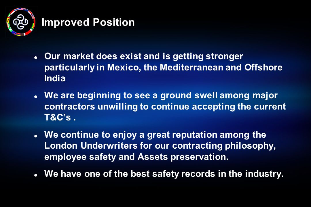 Improved Position Our market does exist and is getting stronger particularly in Mexico, the Mediterranean and Offshore India.