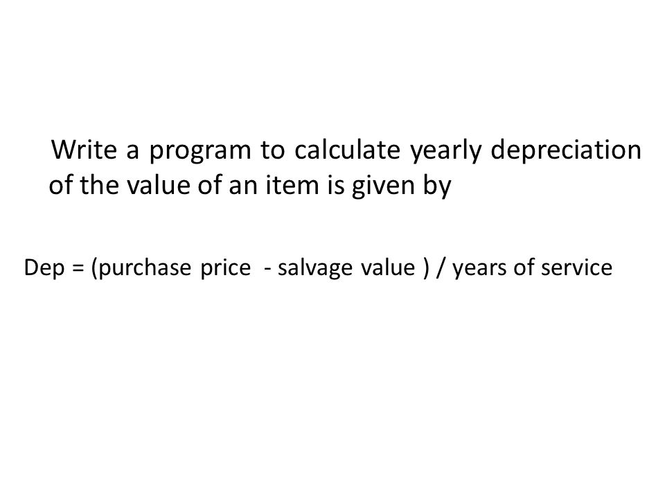 Write a program to calculate yearly depreciation of the value of an item is given by