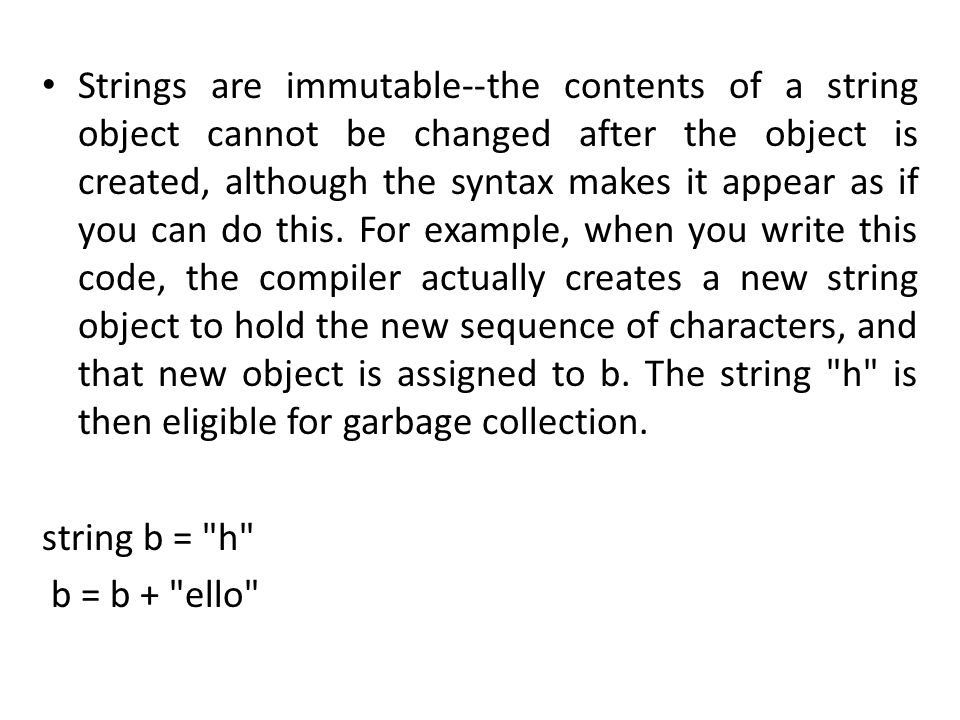 Strings are immutable--the contents of a string object cannot be changed after the object is created, although the syntax makes it appear as if you can do this. For example, when you write this code, the compiler actually creates a new string object to hold the new sequence of characters, and that new object is assigned to b. The string h is then eligible for garbage collection.