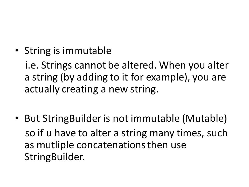 String is immutable i.e. Strings cannot be altered. When you alter a string (by adding to it for example), you are actually creating a new string.