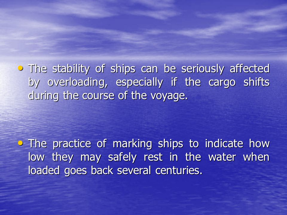 The stability of ships can be seriously affected by overloading, especially if the cargo shifts during the course of the voyage.