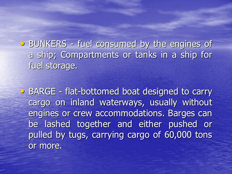 BUNKERS - fuel consumed by the engines of a ship; Compartments or tanks in a ship for fuel storage.