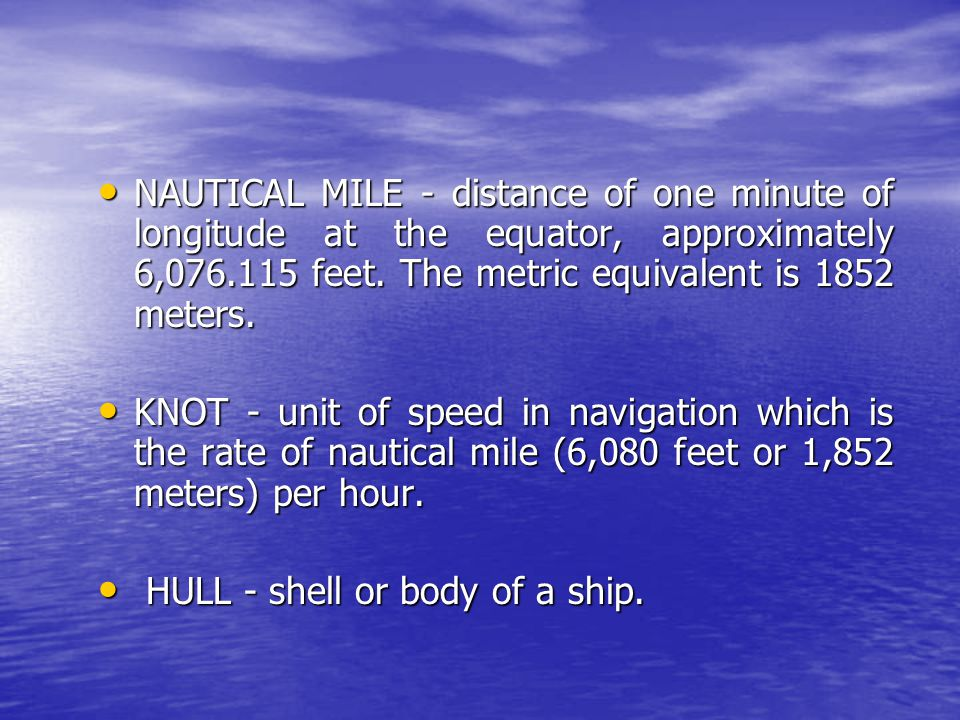 NAUTICAL MILE - distance of one minute of longitude at the equator, approximately 6,076.115 feet. The metric equivalent is 1852 meters.