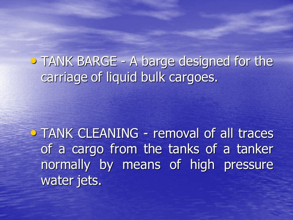 TANK BARGE - A barge designed for the carriage of liquid bulk cargoes.