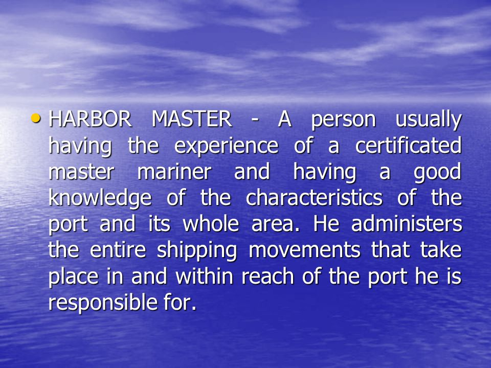 HARBOR MASTER - A person usually having the experience of a certificated master mariner and having a good knowledge of the characteristics of the port and its whole area.