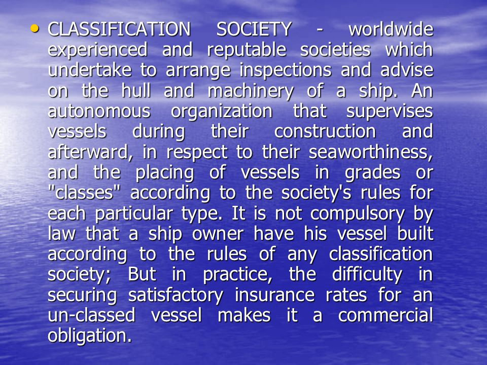 CLASSIFICATION SOCIETY - worldwide experienced and reputable societies which undertake to arrange inspections and advise on the hull and machinery of a ship.