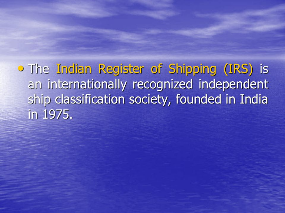 The Indian Register of Shipping (IRS) is an internationally recognized independent ship classification society, founded in India in 1975.