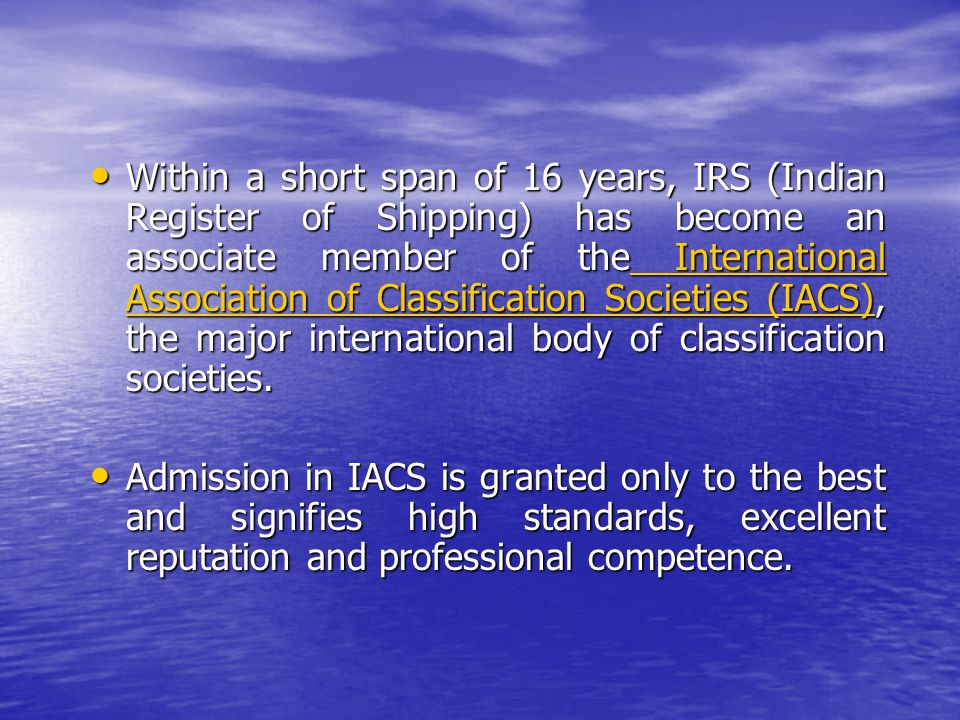 Within a short span of 16 years, IRS (Indian Register of Shipping) has become an associate member of the International Association of Classification Societies (IACS), the major international body of classification societies.