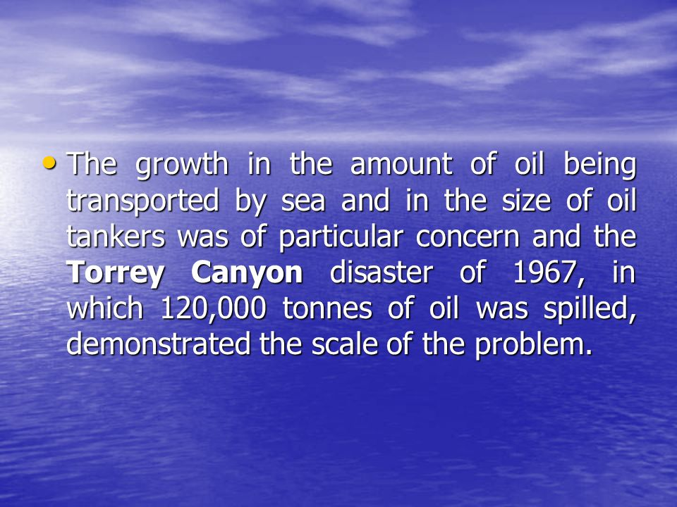 The growth in the amount of oil being transported by sea and in the size of oil tankers was of particular concern and the Torrey Canyon disaster of 1967, in which 120,000 tonnes of oil was spilled, demonstrated the scale of the problem.