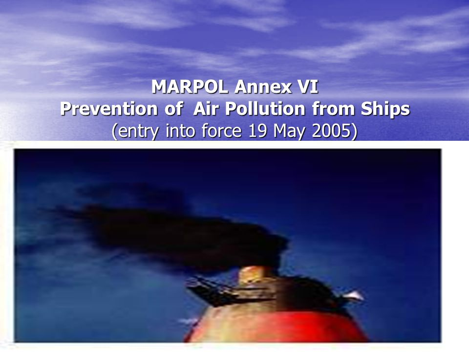 MARPOL Annex VI Prevention of Air Pollution from Ships (entry into force 19 May 2005)