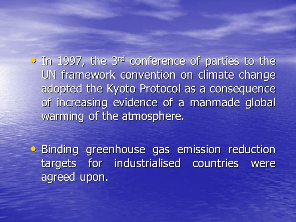 In 1997, the 3rd conference of parties to the UN framework convention on climate change adopted the Kyoto Protocol as a consequence of increasing evidence of a manmade global warming of the atmosphere.
