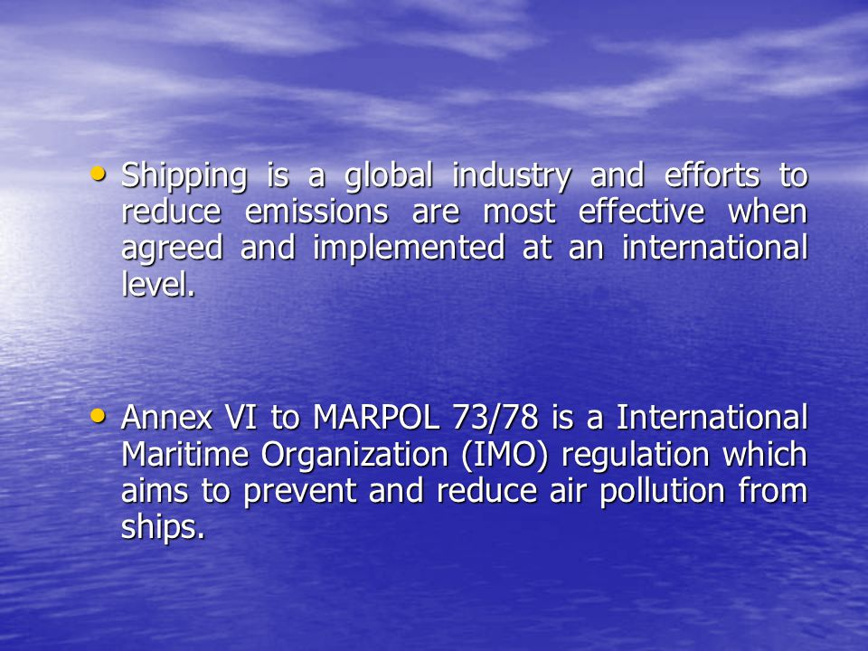 Shipping is a global industry and efforts to reduce emissions are most effective when agreed and implemented at an international level.