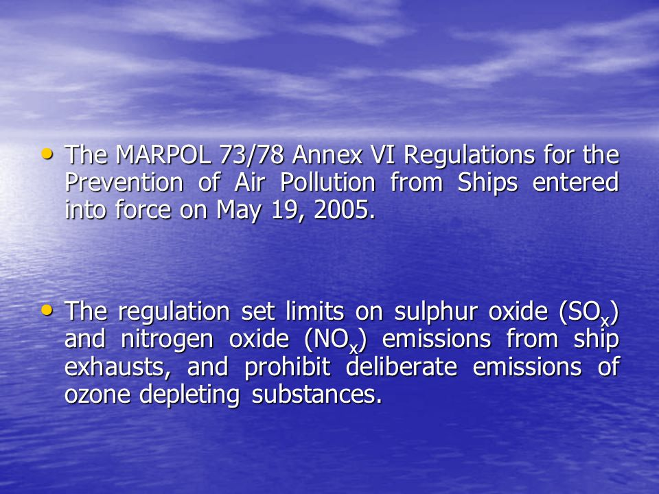 The MARPOL 73/78 Annex VI Regulations for the Prevention of Air Pollution from Ships entered into force on May 19, 2005.