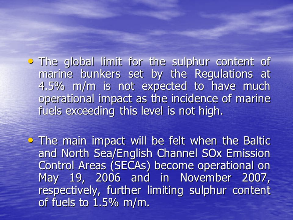 The global limit for the sulphur content of marine bunkers set by the Regulations at 4.5% m/m is not expected to have much operational impact as the incidence of marine fuels exceeding this level is not high.