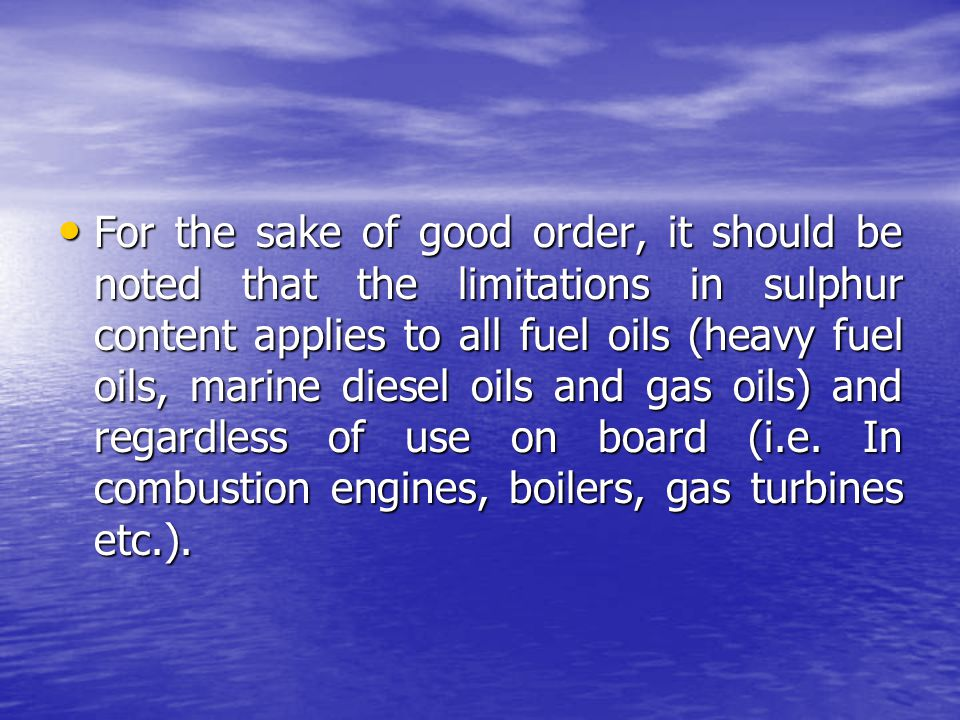 For the sake of good order, it should be noted that the limitations in sulphur content applies to all fuel oils (heavy fuel oils, marine diesel oils and gas oils) and regardless of use on board (i.e.