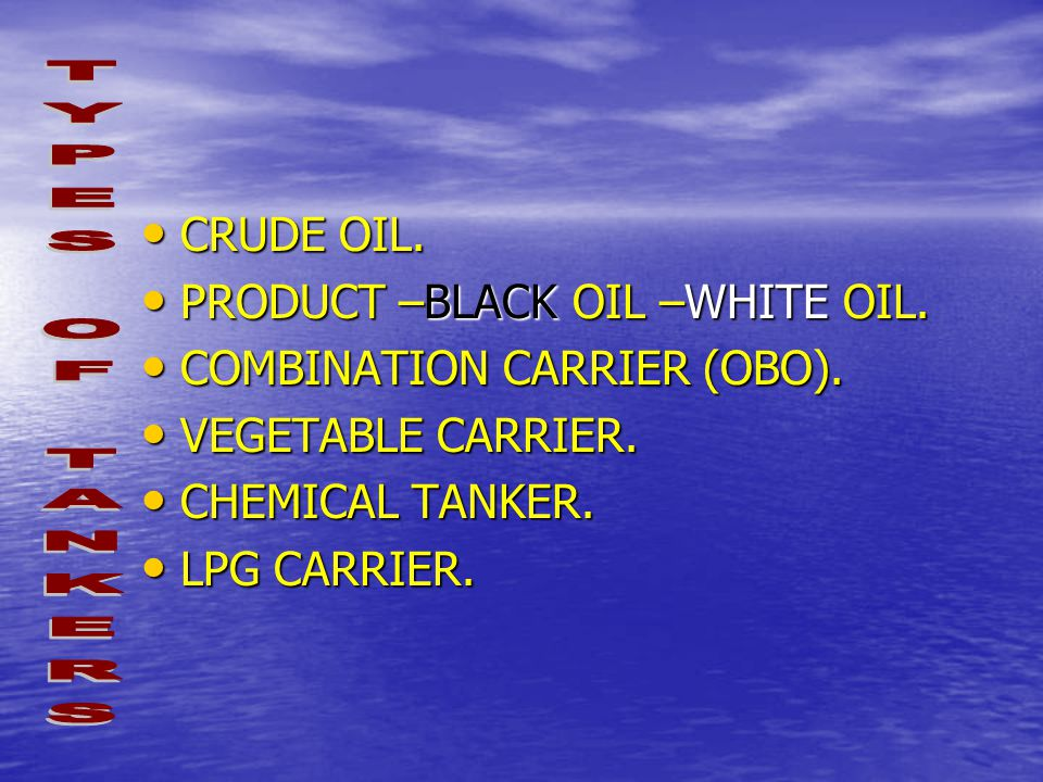TYPES OF TANKERS CRUDE OIL. PRODUCT –BLACK OIL –WHITE OIL.