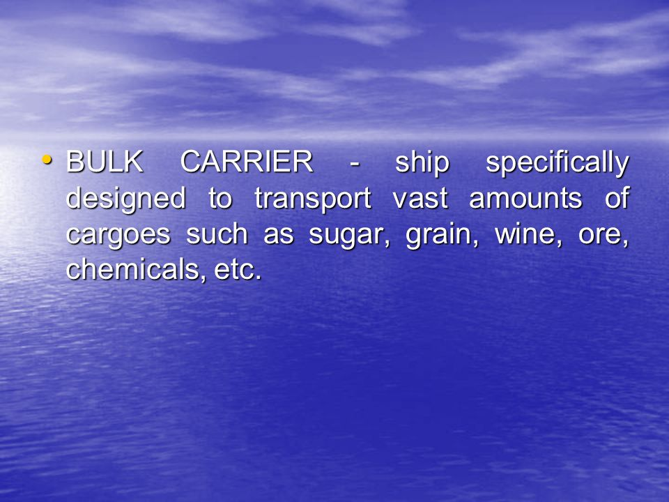 BULK CARRIER - ship specifically designed to transport vast amounts of cargoes such as sugar, grain, wine, ore, chemicals, etc.