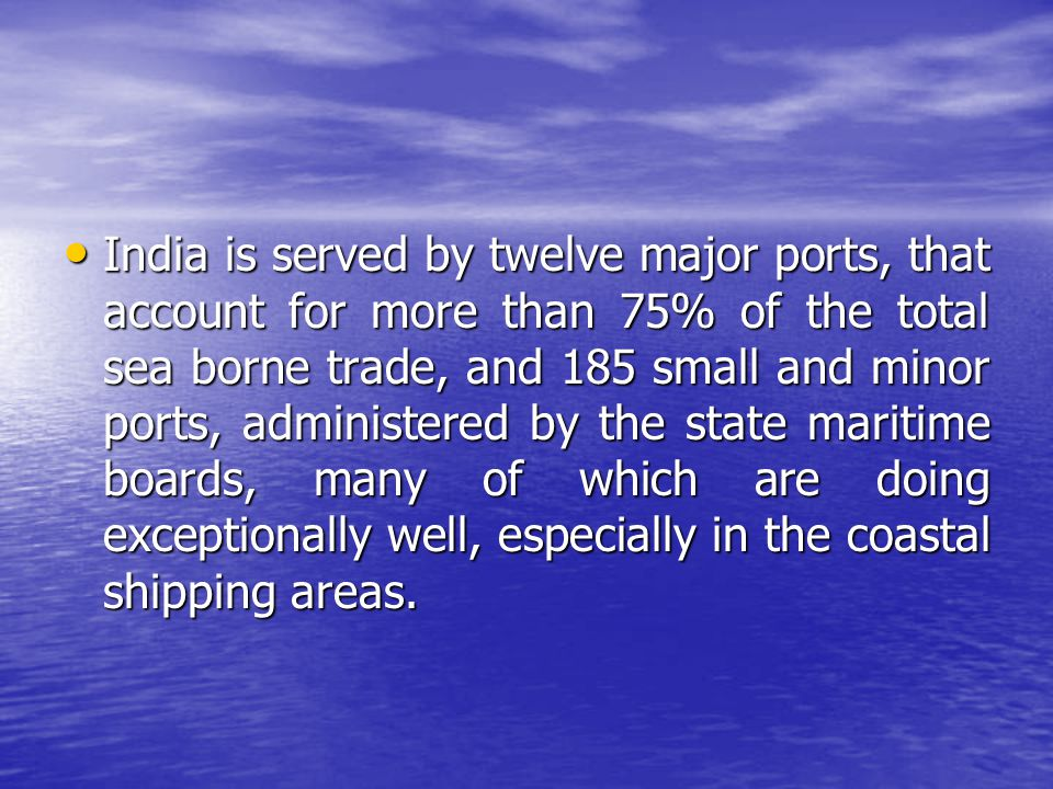 India is served by twelve major ports, that account for more than 75% of the total sea borne trade, and 185 small and minor ports, administered by the state maritime boards, many of which are doing exceptionally well, especially in the coastal shipping areas.