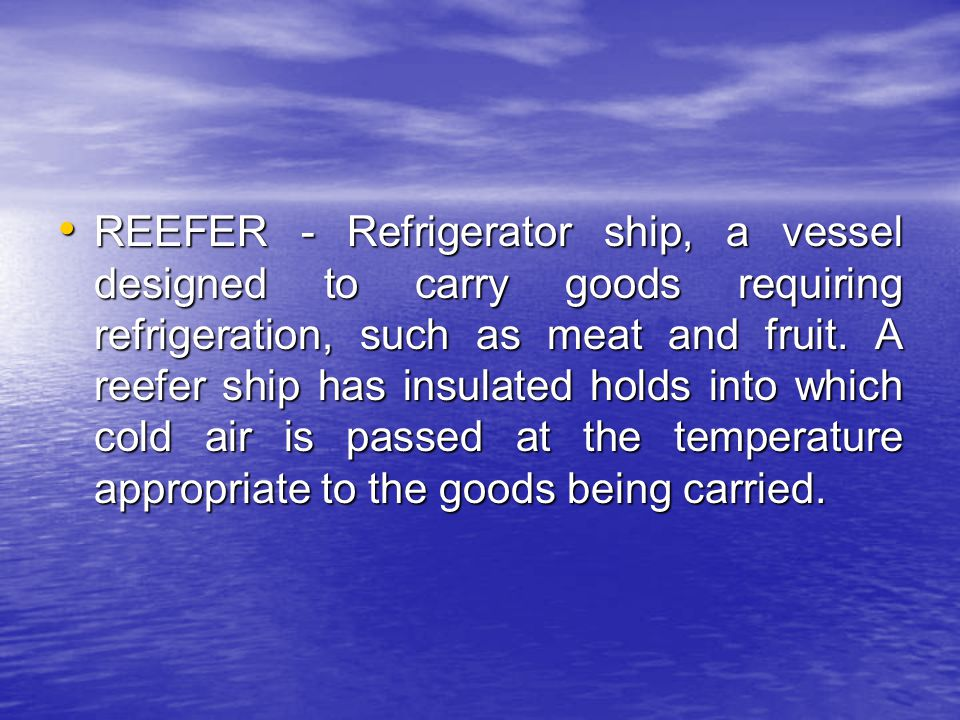 REEFER - Refrigerator ship, a vessel designed to carry goods requiring refrigeration, such as meat and fruit.