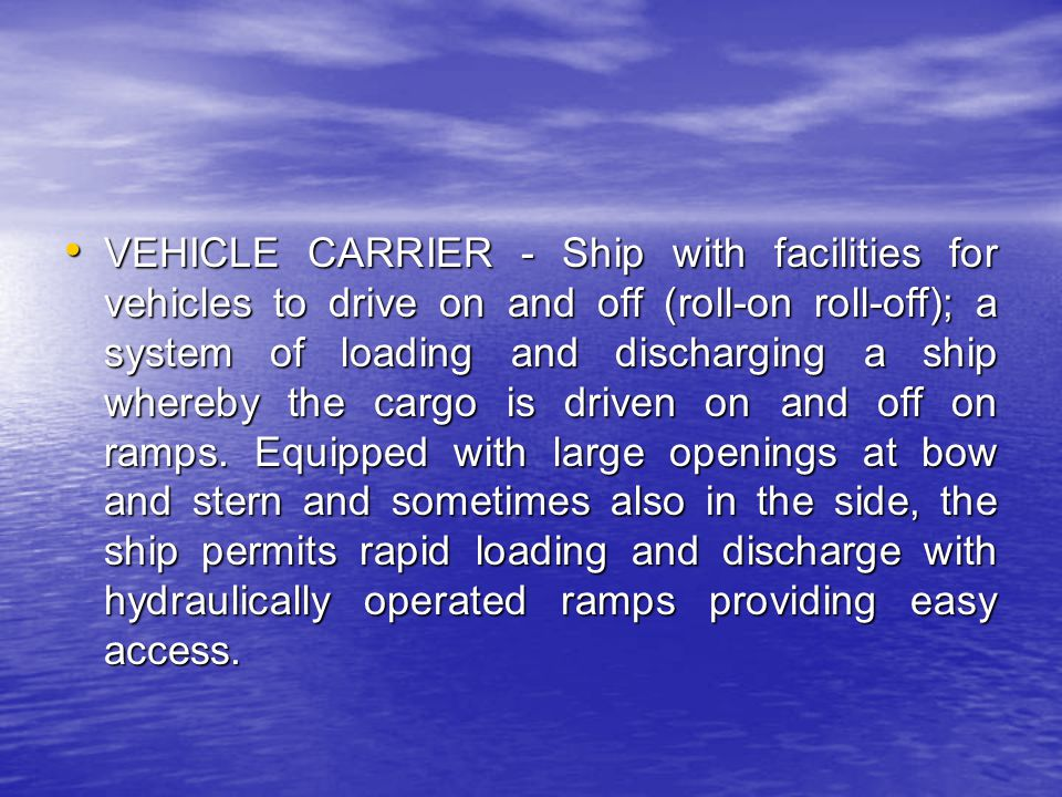 VEHICLE CARRIER - Ship with facilities for vehicles to drive on and off (roll-on roll-off); a system of loading and discharging a ship whereby the cargo is driven on and off on ramps.