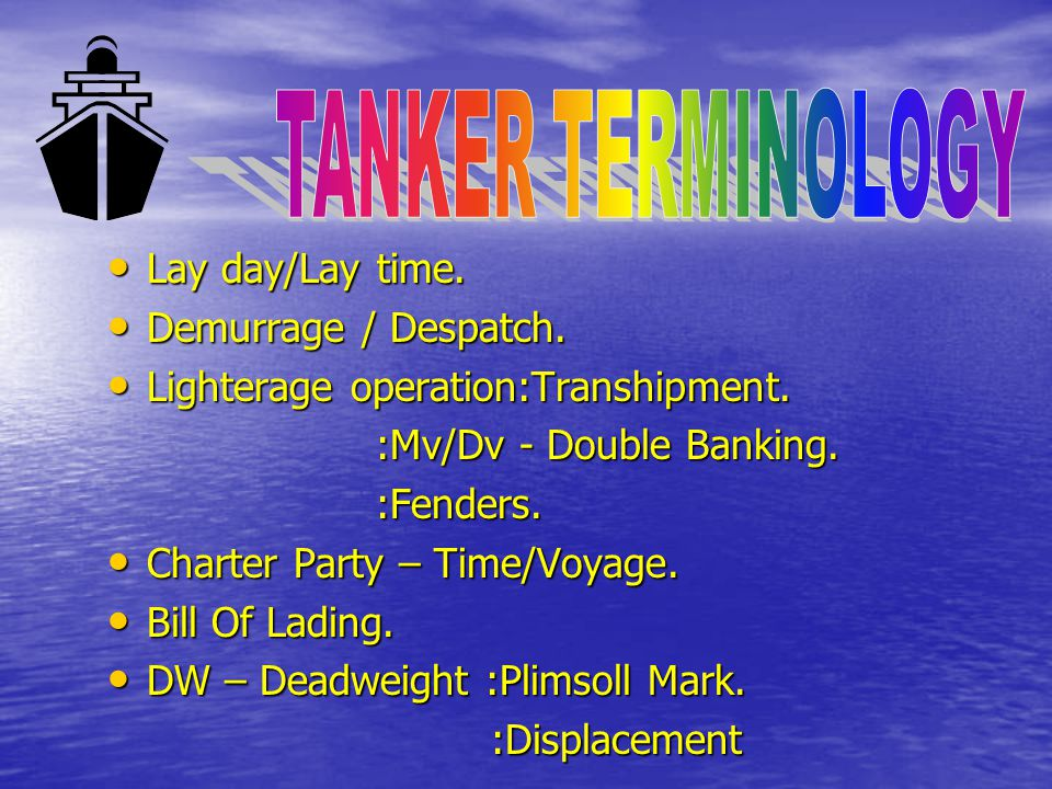 TANKER TERMINOLOGY Lay day/Lay time. Demurrage / Despatch.