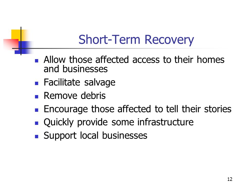 Short-Term Recovery Allow those affected access to their homes and businesses. Facilitate salvage.