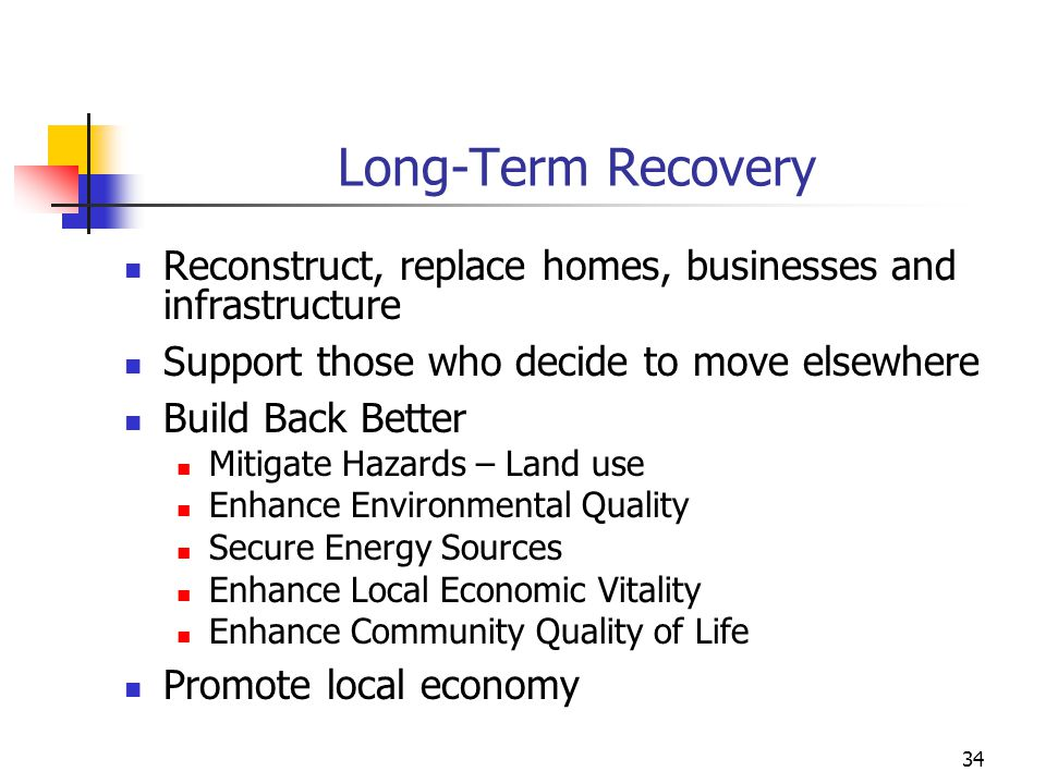 Long-Term Recovery Reconstruct, replace homes, businesses and infrastructure. Support those who decide to move elsewhere.